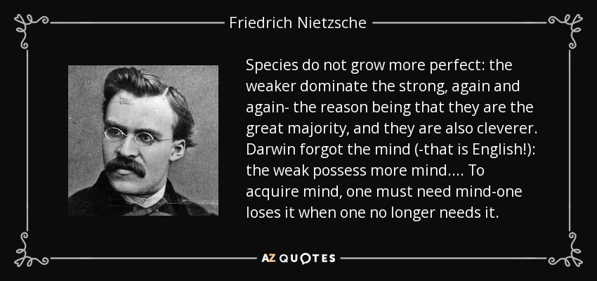 Species do not grow more perfect: the weaker dominate the strong, again and again- the reason being that they are the great majority, and they are also cleverer. Darwin forgot the mind (-that is English!): the weak possess more mind. ... To acquire mind, one must need mind-one loses it when one no longer needs it. - Friedrich Nietzsche