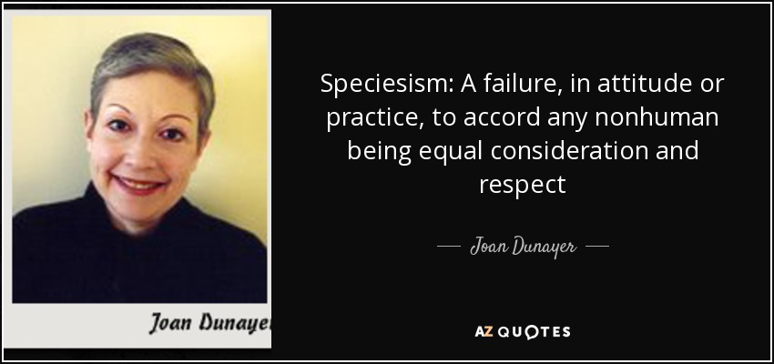 Speciesism: A failure, in attitude or practice, to accord any nonhuman being equal consideration and respect - Joan Dunayer