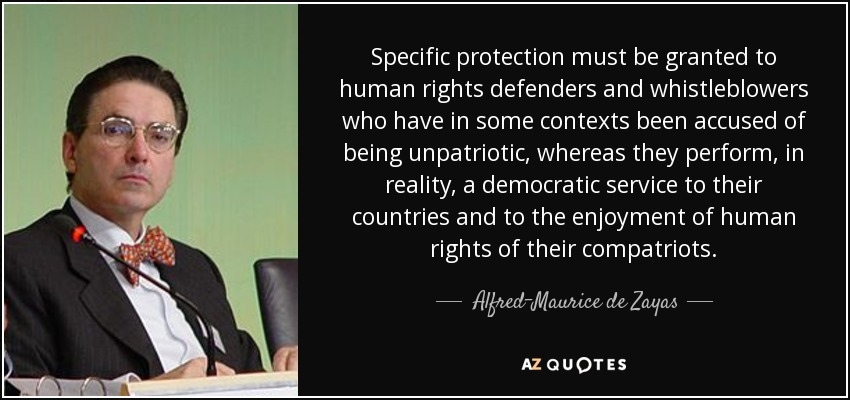 Specific protection must be granted to human rights defenders and whistleblowers who have in some contexts been accused of being unpatriotic, whereas they perform, in reality, a democratic service to their countries and to the enjoyment of human rights of their compatriots. - Alfred-Maurice de Zayas
