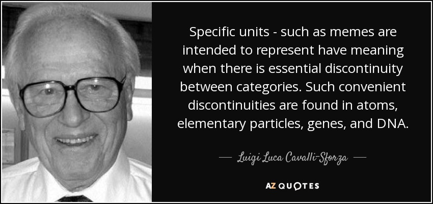 Specific units - such as memes are intended to represent have meaning when there is essential discontinuity between categories. Such convenient discontinuities are found in atoms, elementary particles, genes, and DNA. - Luigi Luca Cavalli-Sforza