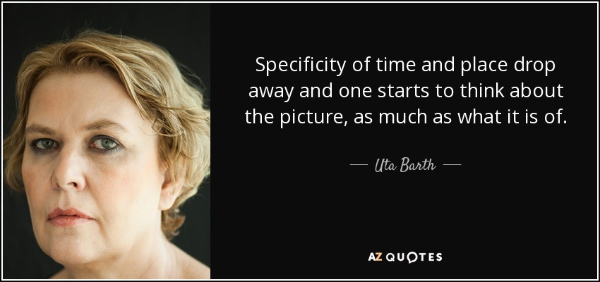 Specificity of time and place drop away and one starts to think about the picture, as much as what it is of. - Uta Barth