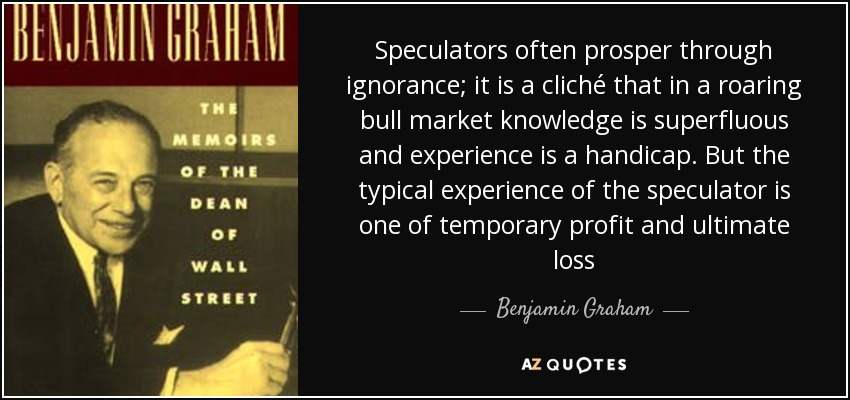 Speculators often prosper through ignorance; it is a cliché that in a roaring bull market knowledge is superfluous and experience is a handicap. But the typical experience of the speculator is one of temporary profit and ultimate loss - Benjamin Graham