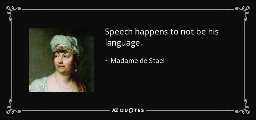 Speech happens to not be his language. - Madame de Stael