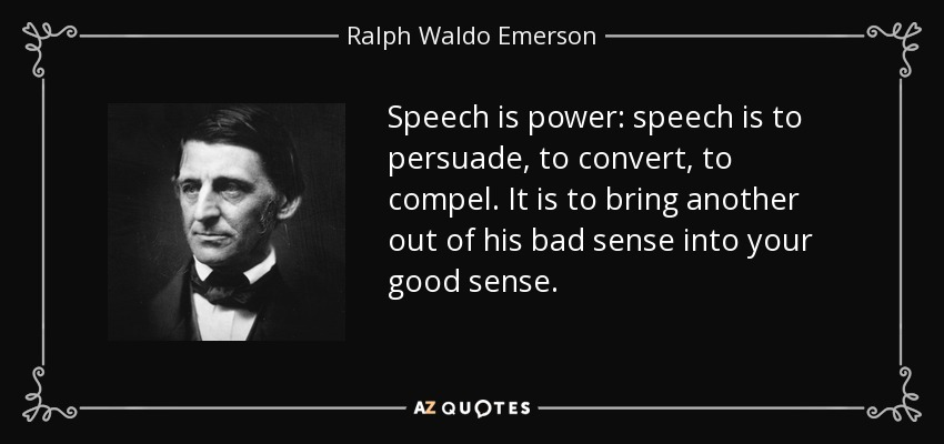 Speech is power: speech is to persuade, to convert, to compel. It is to bring another out of his bad sense into your good sense. - Ralph Waldo Emerson