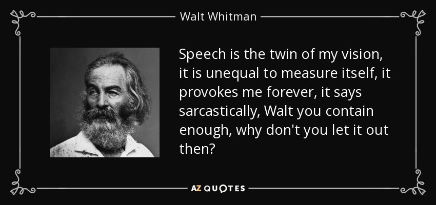Speech is the twin of my vision, it is unequal to measure itself, it provokes me forever, it says sarcastically, Walt you contain enough, why don't you let it out then? - Walt Whitman