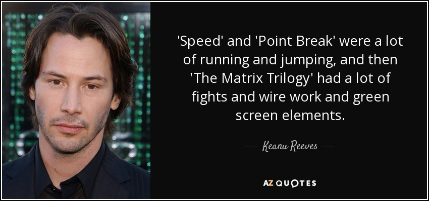 'Speed' and 'Point Break' were a lot of running and jumping, and then 'The Matrix Trilogy' had a lot of fights and wire work and green screen elements. - Keanu Reeves