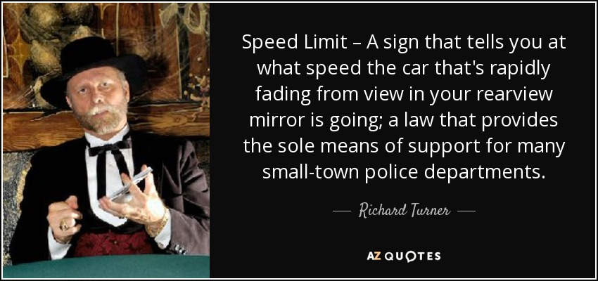Speed Limit – A sign that tells you at what speed the car that's rapidly fading from view in your rearview mirror is going; a law that provides the sole means of support for many small-town police departments. - Richard Turner