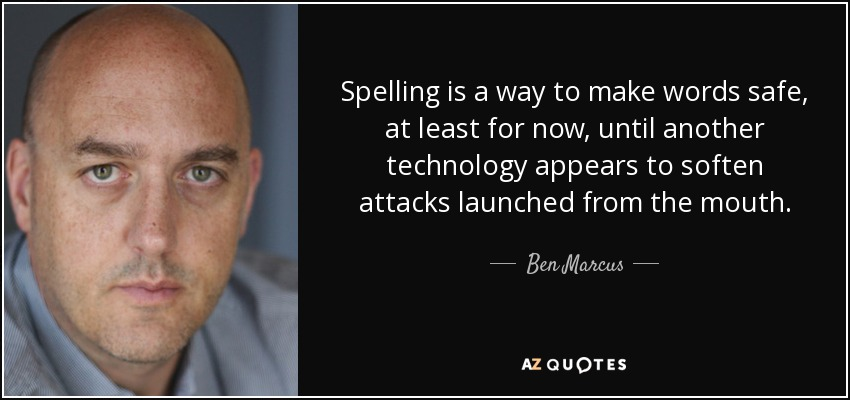 Spelling is a way to make words safe, at least for now, until another technology appears to soften attacks launched from the mouth. - Ben Marcus