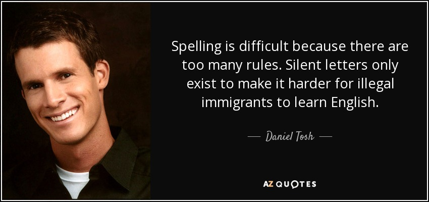 Spelling is difficult because there are too many rules. Silent letters only exist to make it harder for illegal immigrants to learn English. - Daniel Tosh