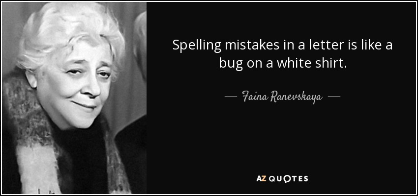 Spelling mistakes in a letter is like a bug on a white shirt. - Faina Ranevskaya