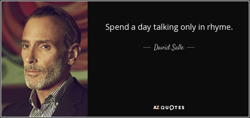 Spend a day talking only in rhyme. - David Salle