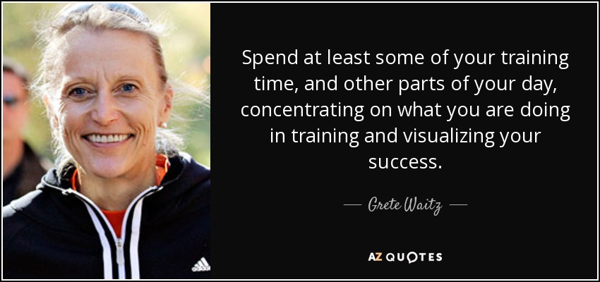 Spend at least some of your training time, and other parts of your day, concentrating on what you are doing in training and visualizing your success. - Grete Waitz
