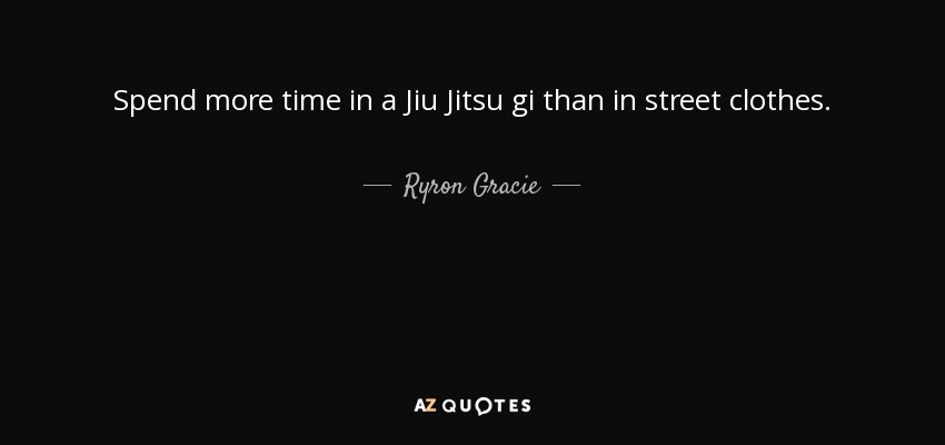 Spend more time in a Jiu Jitsu gi than in street clothes. - Ryron Gracie