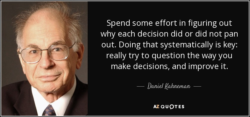 Spend some effort in figuring out why each decision did or did not pan out. Doing that systematically is key: really try to question the way you make decisions, and improve it. - Daniel Kahneman