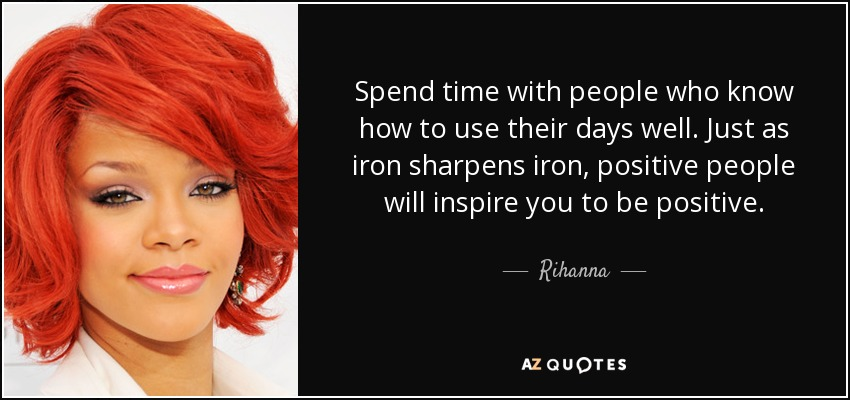 Spend time with people who know how to use their days well. Just as iron sharpens iron, positive people will inspire you to be positive. - Rihanna