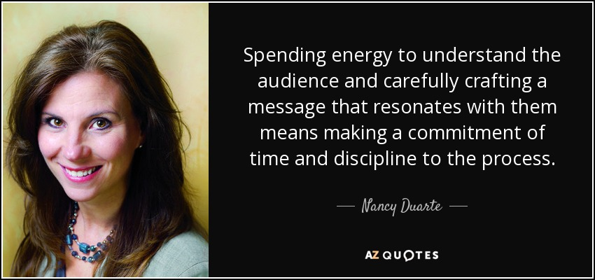 Spending energy to understand the audience and carefully crafting a message that resonates with them means making a commitment of time and discipline to the process. - Nancy Duarte