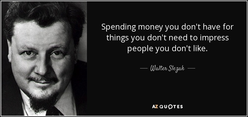 Spending money you don't have for things you don't need to impress people you don't like. - Walter Slezak