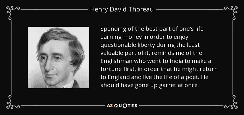 Spending of the best part of one's life earning money in order to enjoy questionable liberty during the least valuable part of it, reminds me of the Englishman who went to India to make a fortune first, in order that he might return to England and live the life of a poet. He should have gone up garret at once. - Henry David Thoreau