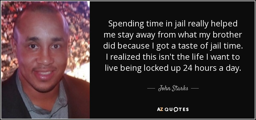 Spending time in jail really helped me stay away from what my brother did because I got a taste of jail time. I realized this isn't the life I want to live being locked up 24 hours a day. - John Starks