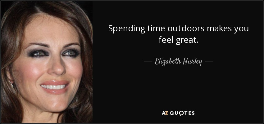 Spending time outdoors makes you feel great. - Elizabeth Hurley
