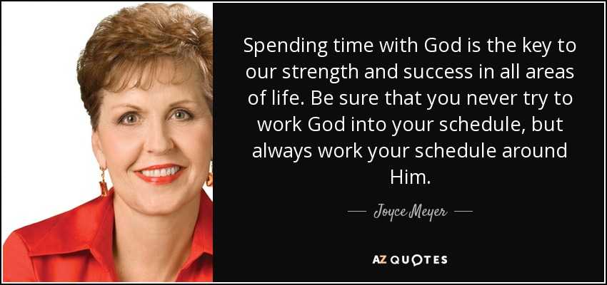 Spending time with God is the key to our strength and success in all areas of life. Be sure that you never try to work God into your schedule, but always work your schedule around Him. - Joyce Meyer