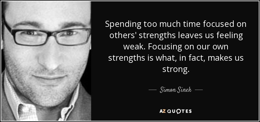 Spending too much time focused on others' strengths leaves us feeling weak. Focusing on our own strengths is what, in fact, makes us strong. - Simon Sinek