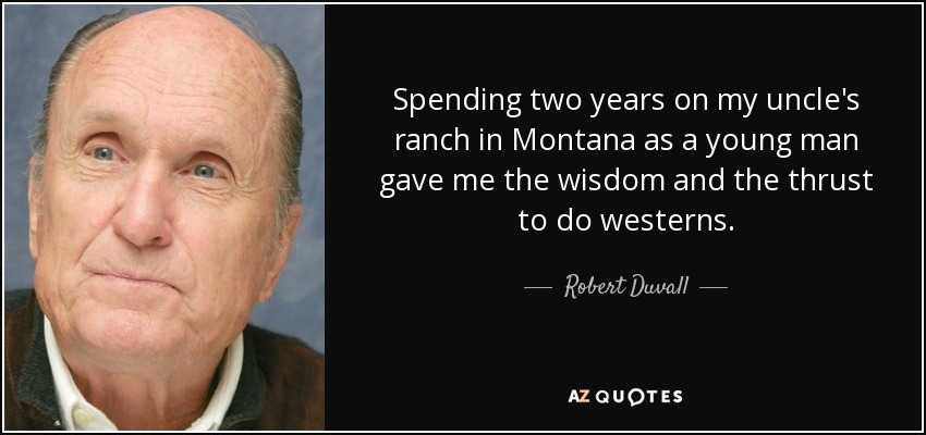 Spending two years on my uncle's ranch in Montana as a young man gave me the wisdom and the thrust to do westerns. - Robert Duvall