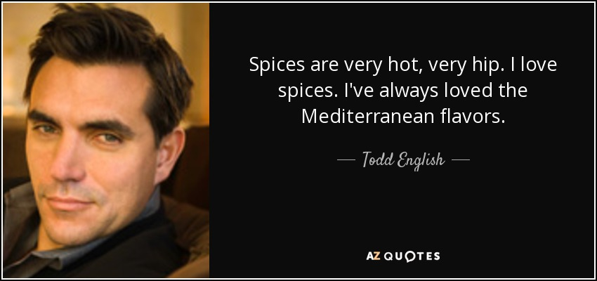 Spices are very hot, very hip. I love spices. I've always loved the Mediterranean flavors. - Todd English