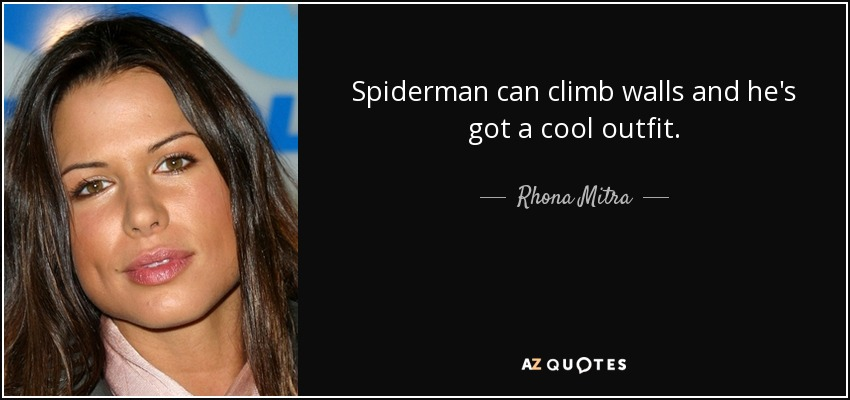 Spiderman can climb walls and he's got a cool outfit. - Rhona Mitra