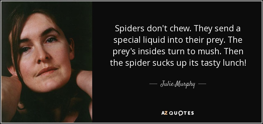 Spiders don't chew. They send a special liquid into their prey. The prey's insides turn to mush. Then the spider sucks up its tasty lunch! - Julie Murphy