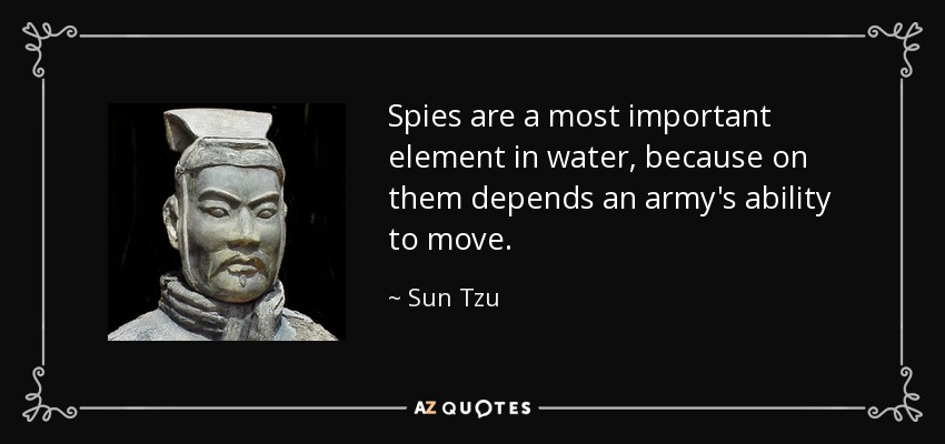 Spies are a most important element in water, because on them depends an army's ability to move. - Sun Tzu