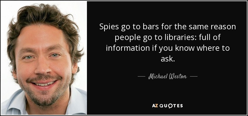 Spies go to bars for the same reason people go to libraries: full of information if you know where to ask. - Michael Weston