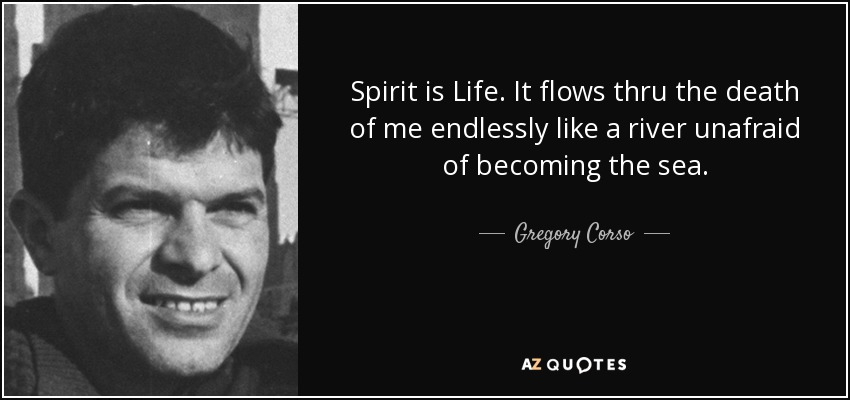Spirit is Life. It flows thru the death of me endlessly like a river unafraid of becoming the sea. - Gregory Corso