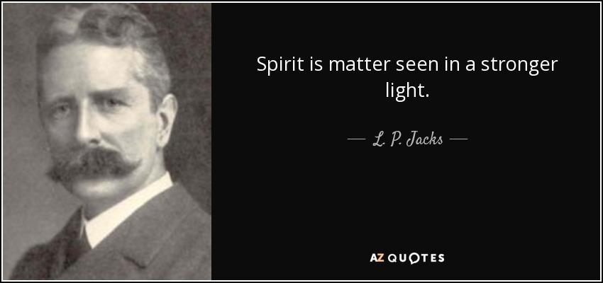 Spirit is matter seen in a stronger light. - L. P. Jacks
