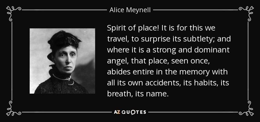 Spirit of place! It is for this we travel, to surprise its subtlety; and where it is a strong and dominant angel, that place, seen once, abides entire in the memory with all its own accidents, its habits, its breath, its name. - Alice Meynell