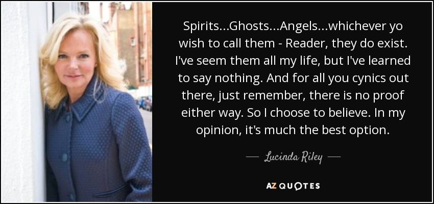 Spirits...Ghosts...Angels...whichever yo wish to call them - Reader, they do exist. I've seem them all my life, but I've learned to say nothing. And for all you cynics out there, just remember, there is no proof either way. So I choose to believe. In my opinion, it's much the best option. - Lucinda Riley