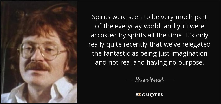 Spirits were seen to be very much part of the everyday world, and you were accosted by spirits all the time. It's only really quite recently that we've relegated the fantastic as being just imagination and not real and having no purpose. - Brian Froud
