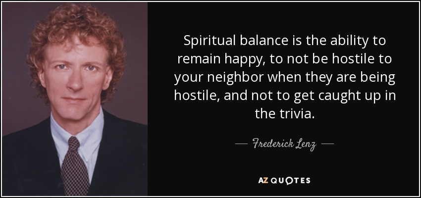 Spiritual balance is the ability to remain happy, to not be hostile to your neighbor when they are being hostile, and not to get caught up in the trivia. - Frederick Lenz