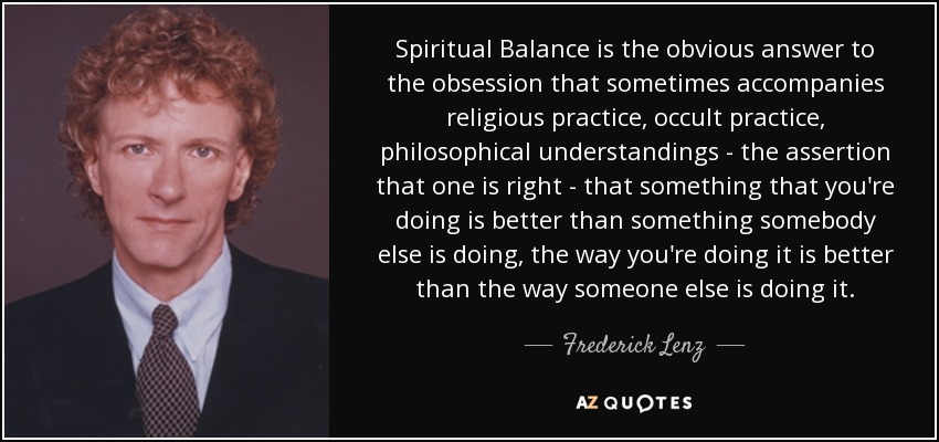 Spiritual Balance is the obvious answer to the obsession that sometimes accompanies religious practice, occult practice, philosophical understandings - the assertion that one is right - that something that you're doing is better than something somebody else is doing, the way you're doing it is better than the way someone else is doing it. - Frederick Lenz