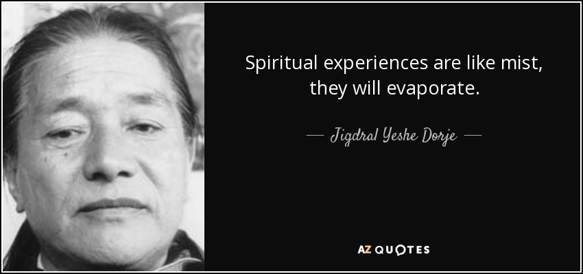 Spiritual experiences are like mist, they will evaporate. - Jigdral Yeshe Dorje