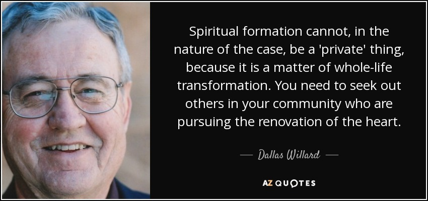 Spiritual formation cannot, in the nature of the case, be a 'private' thing, because it is a matter of whole-life transformation. You need to seek out others in your community who are pursuing the renovation of the heart. - Dallas Willard