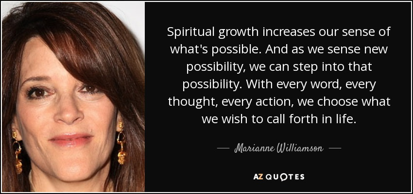 Spiritual growth increases our sense of what's possible. And as we sense new possibility, we can step into that possibility. With every word, every thought, every action, we choose what we wish to call forth in life. - Marianne Williamson