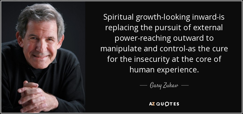 Spiritual growth-looking inward-is replacing the pursuit of external power-reaching outward to manipulate and control-as the cure for the insecurity at the core of human experience. - Gary Zukav