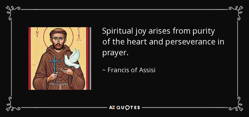 Spiritual joy arises from purity of the heart and perseverance in prayer. - Francis of Assisi