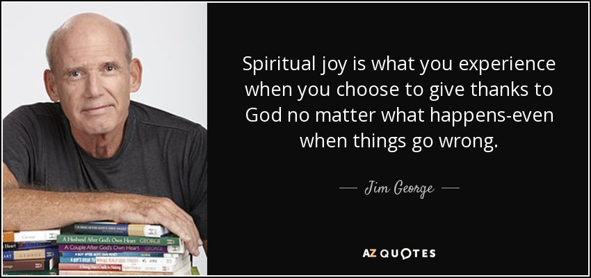 Spiritual joy is what you experience when you choose to give thanks to God no matter what happens-even when things go wrong. - Jim George