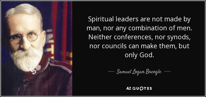 Spiritual leaders are not made by man, nor any combination of men. Neither conferences, nor synods, nor councils can make them, but only God. - Samuel Logan Brengle