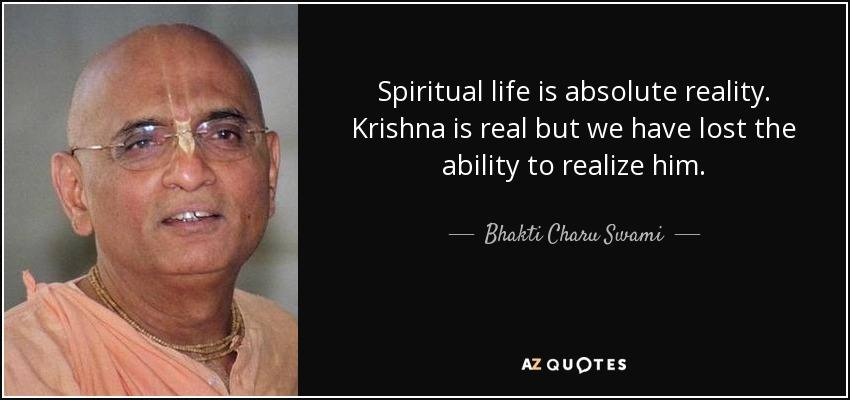 Spiritual life is absolute reality. Krishna is real but we have lost the ability to realize him. - Bhakti Charu Swami