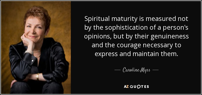 Spiritual maturity is measured not by the sophistication of a person's opinions, but by their genuineness and the courage necessary to express and maintain them. - Caroline Myss