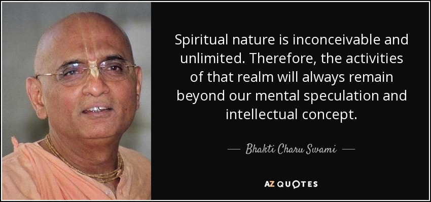 Spiritual nature is inconceivable and unlimited. Therefore, the activities of that realm will always remain beyond our mental speculation and intellectual concept. - Bhakti Charu Swami