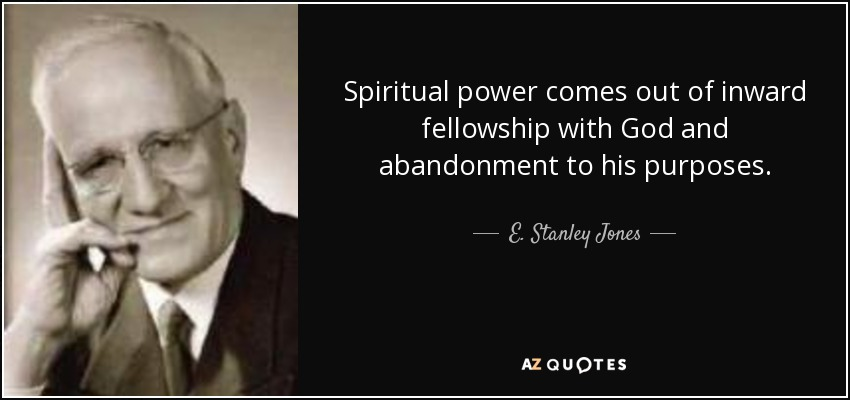 Spiritual power comes out of inward fellowship with God and abandonment to his purposes. - E. Stanley Jones